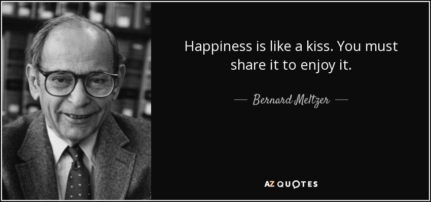 Happiness is like a kiss. You must share it to enjoy it. - Bernard Meltzer