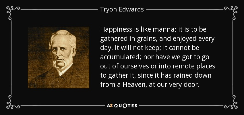 Happiness is like manna; it is to be gathered in grains, and enjoyed every day. It will not keep; it cannot be accumulated; nor have we got to go out of ourselves or into remote places to gather it, since it has rained down from a Heaven, at our very door. - Tryon Edwards