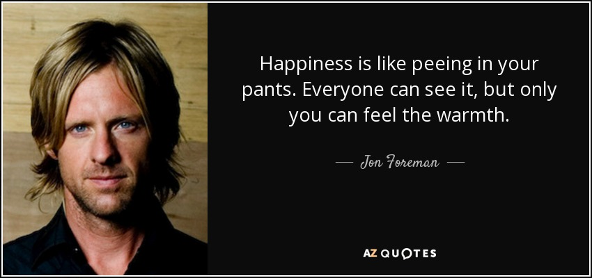 Happiness is like peeing in your pants. Everyone can see it, but only you can feel the warmth. - Jon Foreman