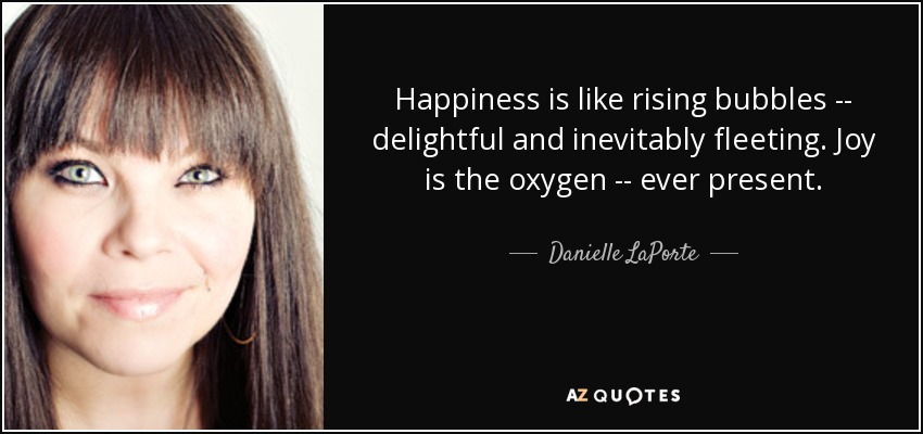 Happiness is like rising bubbles -- delightful and inevitably fleeting. Joy is the oxygen -- ever present. - Danielle LaPorte