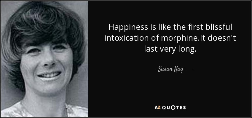 Happiness is like the first blissful intoxication of morphine.It doesn't last very long. - Susan Kay