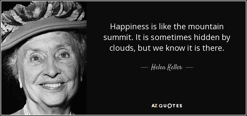 Happiness is like the mountain summit. It is sometimes hidden by clouds, but we know it is there. - Helen Keller