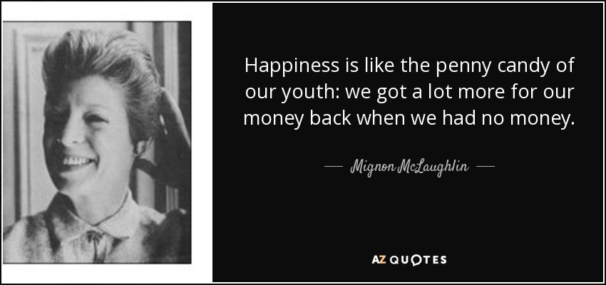 Happiness is like the penny candy of our youth: we got a lot more for our money back when we had no money. - Mignon McLaughlin