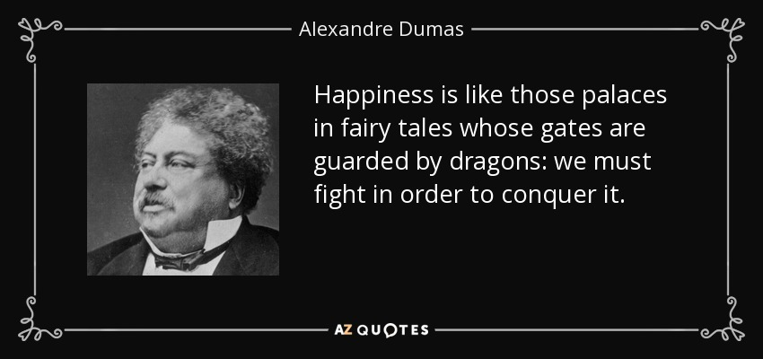 Happiness is like those palaces in fairy tales whose gates are guarded by dragons: we must fight in order to conquer it. - Alexandre Dumas
