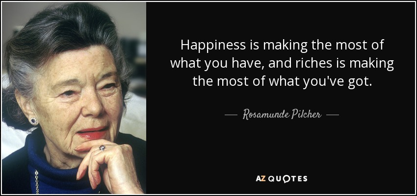 Happiness is making the most of what you have, and riches is making the most of what you've got. - Rosamunde Pilcher
