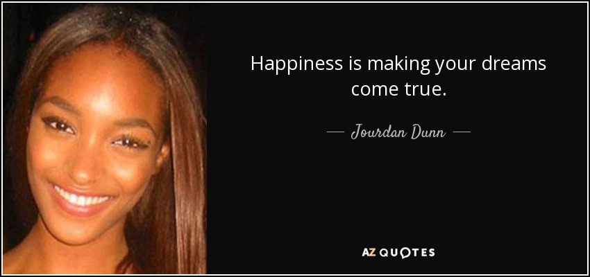 Happiness is making your dreams come true. - Jourdan Dunn