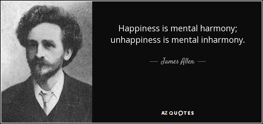 Happiness is mental harmony; unhappiness is mental inharmony. - James Allen