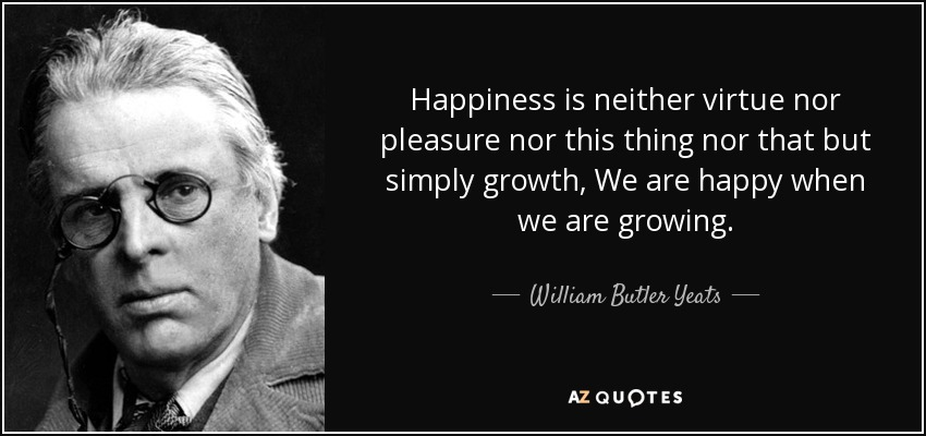 Happiness is neither virtue nor pleasure nor this thing nor that but simply growth, We are happy when we are growing. - William Butler Yeats