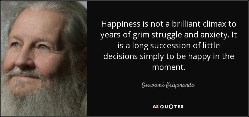Happiness is not a brilliant climax to years of grim struggle and anxiety. It is a long succession of little decisions simply to be happy in the moment. - Goswami Kriyananda