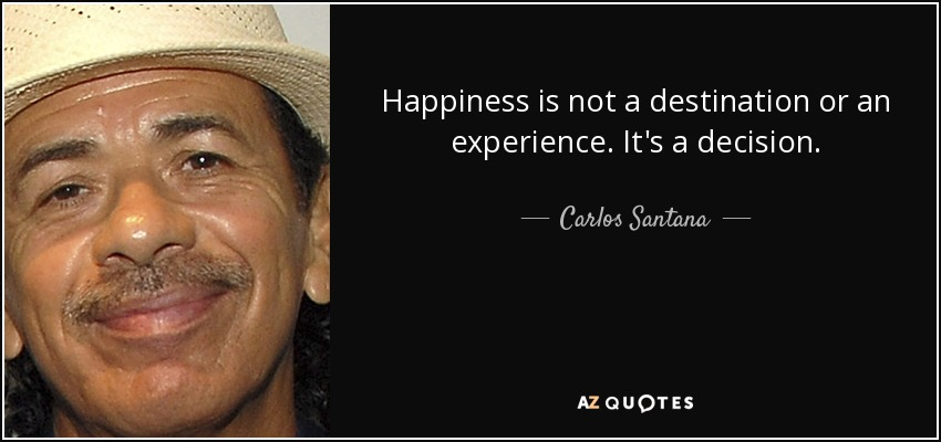 Happiness is not a destination or an experience. It's a decision. - Carlos Santana