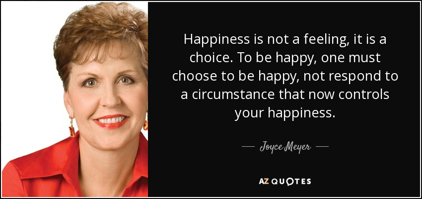Happiness is not a feeling, it is a choice. To be happy, one must choose to be happy, not respond to a circumstance that now controls your happiness. - Joyce Meyer
