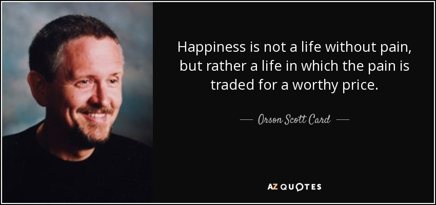 Happiness is not a life without pain, but rather a life in which the pain is traded for a worthy price. - Orson Scott Card