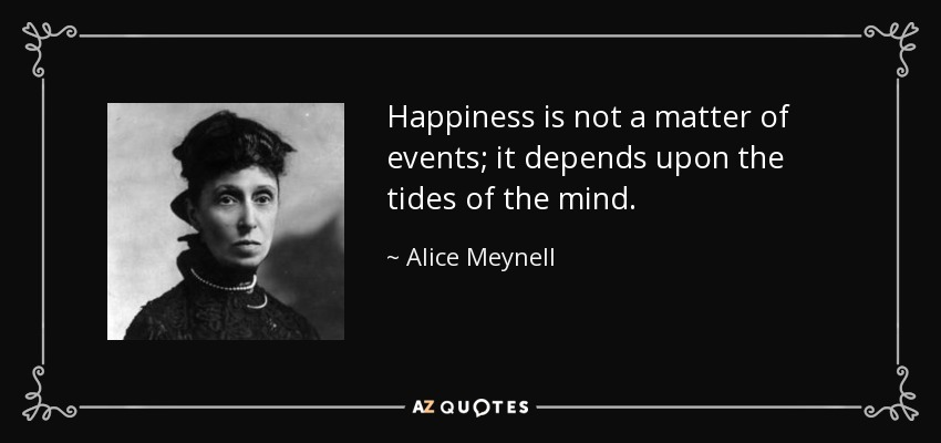 Happiness is not a matter of events; it depends upon the tides of the mind. - Alice Meynell