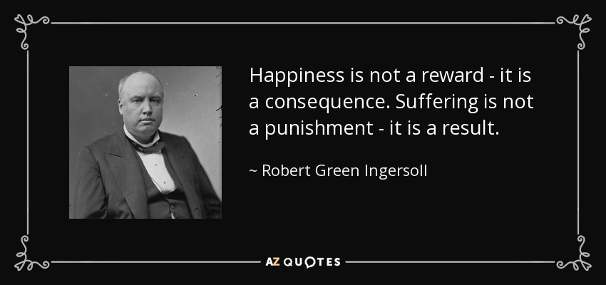 Happiness is not a reward - it is a consequence. Suffering is not a punishment - it is a result. - Robert Green Ingersoll