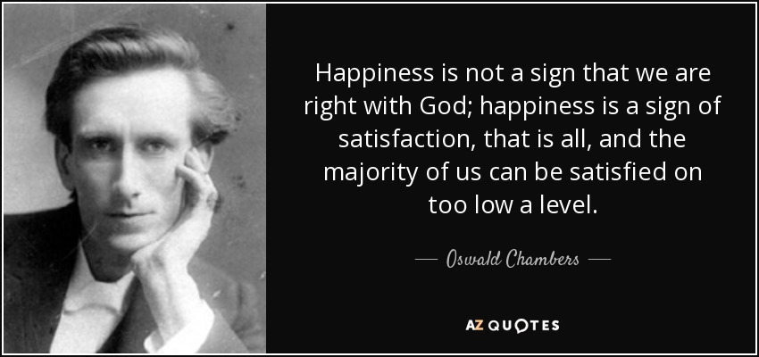 Happiness is not a sign that we are right with God; happiness is a sign of satisfaction, that is all, and the majority of us can be satisfied on too low a level. - Oswald Chambers