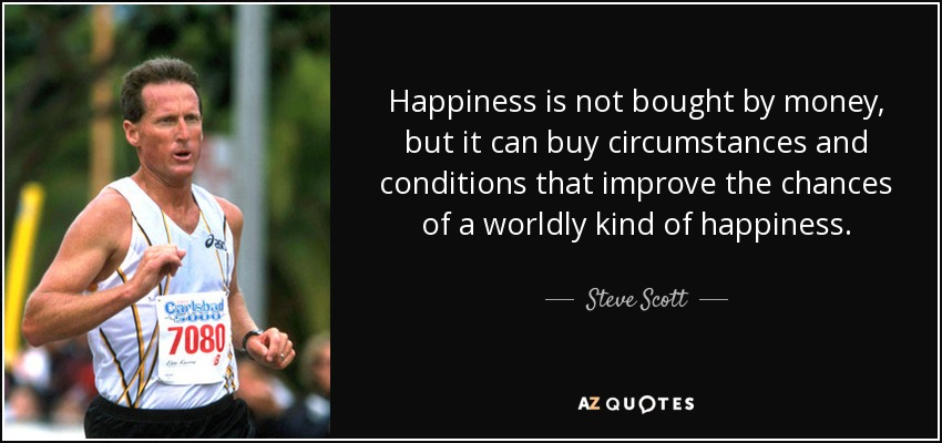 Happiness is not bought by money, but it can buy circumstances and conditions that improve the chances of a worldly kind of happiness. - Steve Scott