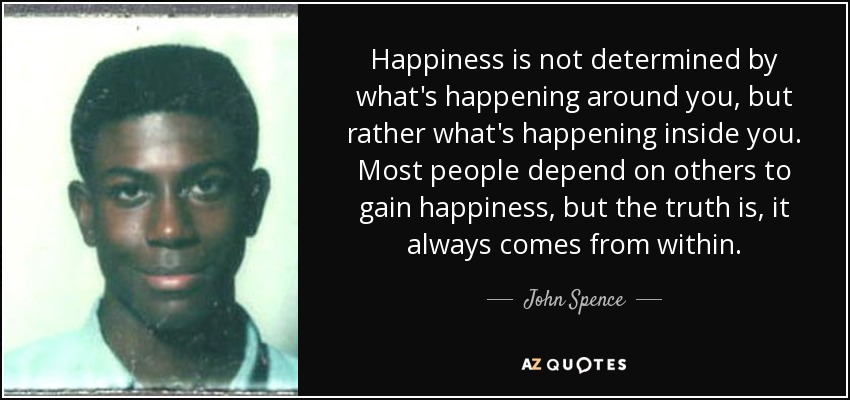 Happiness is not determined by what's happening around you, but rather what's happening inside you. Most people depend on others to gain happiness, but the truth is, it always comes from within. - John Spence