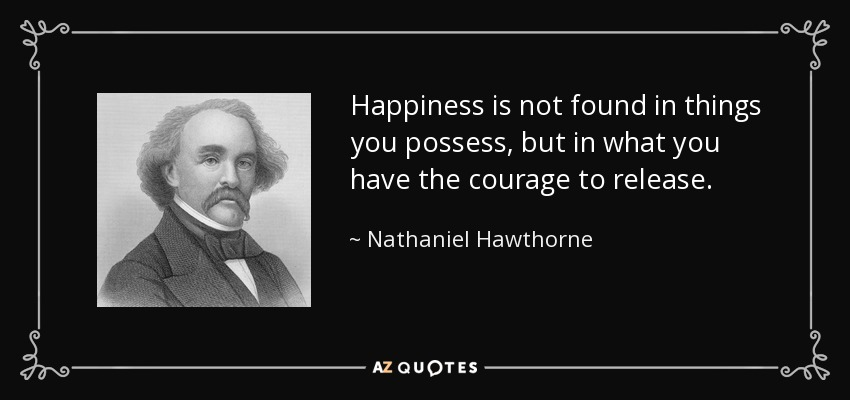 Happiness is not found in things you possess, but in what you have the courage to release. - Nathaniel Hawthorne
