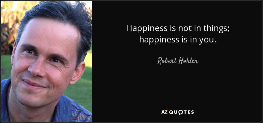 Happiness is not in things; happiness is in you. - Robert Holden