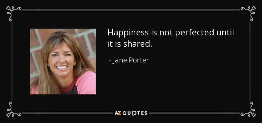 Happiness is not perfected until it is shared. - Jane Porter