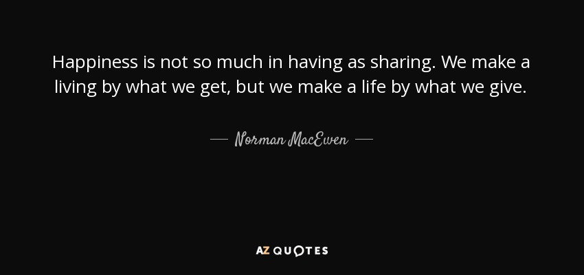 Happiness is not so much in having as sharing. We make a living by what we get, but we make a life by what we give. - Norman MacEwen