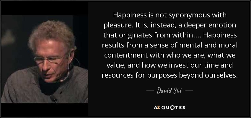 Happiness is not synonymous with pleasure. It is, instead, a deeper emotion that originates from within. . . . Happiness results from a sense of mental and moral contentment with who we are, what we value, and how we invest our time and resources for purposes beyond ourselves. - David Shi