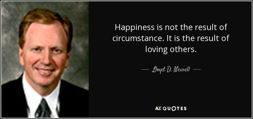 Happiness is not the result of circumstance. It is the result of loving others. - Lloyd D. Newell
