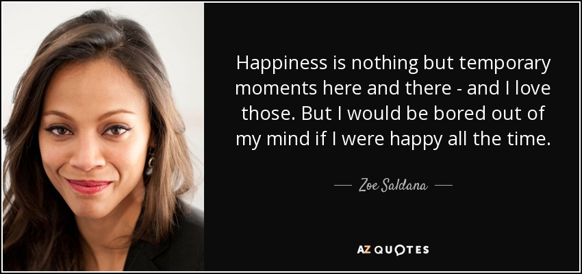 Happiness is nothing but temporary moments here and there - and I love those. But I would be bored out of my mind if I were happy all the time. - Zoe Saldana
