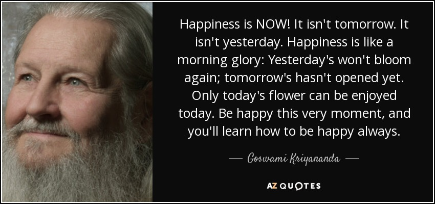 quote-happiness-is-now-it-isn-t-tomorrow-it-isn-t-yesterday-happiness-is-like-a-morning-glory-goswami-kriyananda-59-14-82.jpg