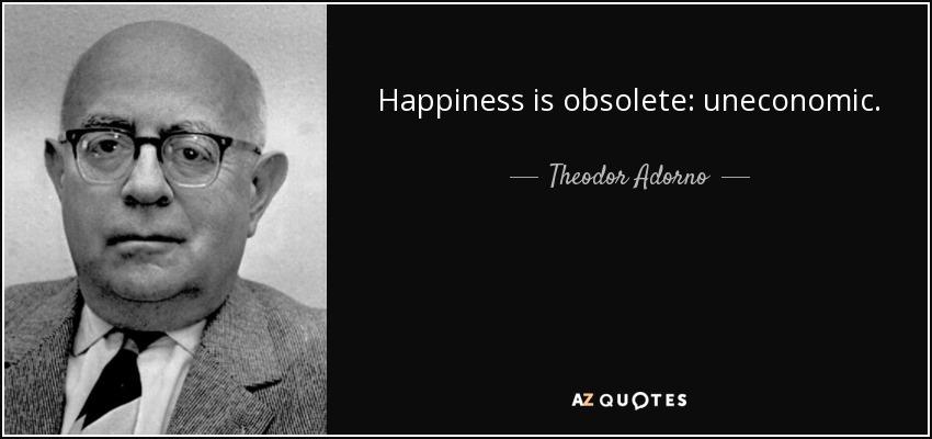 Happiness is obsolete: uneconomic. - Theodor Adorno
