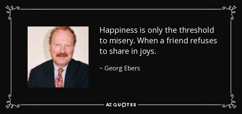 Happiness is only the threshold to misery. When a friend refuses to share in joys. - Georg Ebers