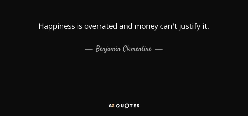 Happiness is overrated and money can't justify it. - Benjamin Clementine