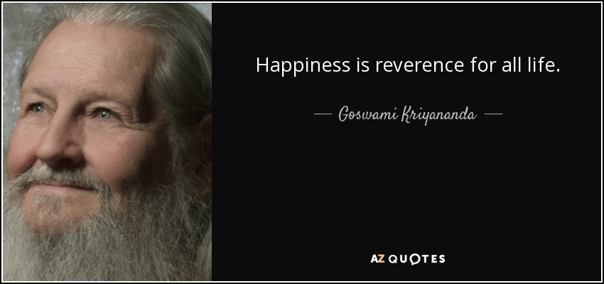 Happiness is reverence for all life. - Goswami Kriyananda