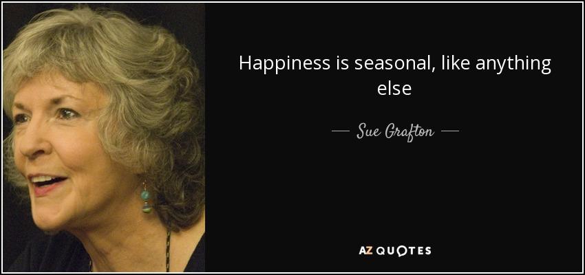 Happiness is seasonal, like anything else - Sue Grafton