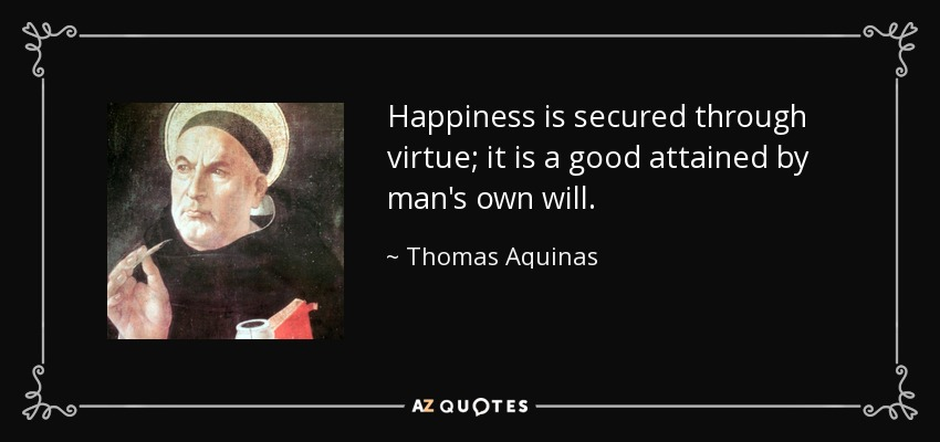 Happiness is secured through virtue; it is a good attained by man's own will. - Thomas Aquinas