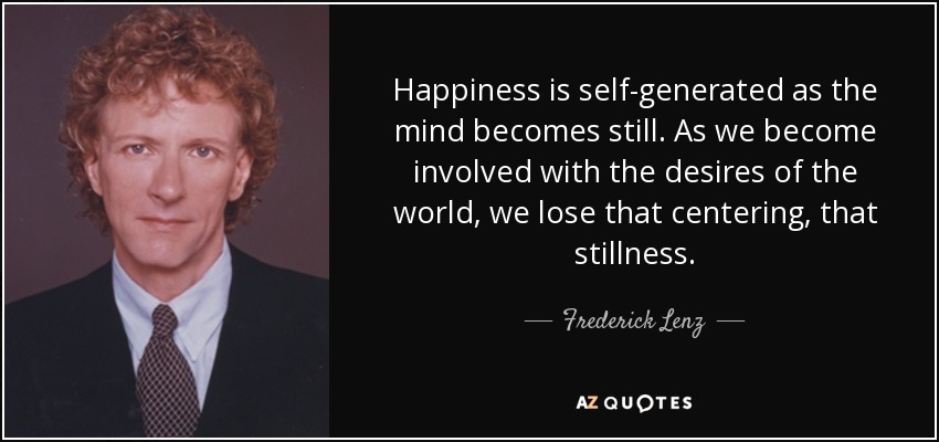 Happiness is self-generated as the mind becomes still. As we become involved with the desires of the world, we lose that centering, that stillness. - Frederick Lenz