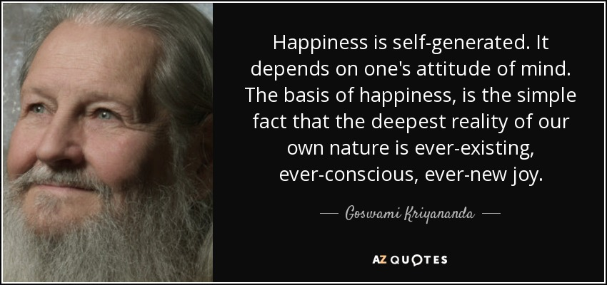 Happiness is self-generated. It depends on one's attitude of mind. The basis of happiness, is the simple fact that the deepest reality of our own nature is ever-existing, ever-conscious, ever-new joy. - Goswami Kriyananda