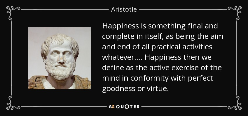 Happiness is something final and complete in itself, as being the aim and end of all practical activities whatever .... Happiness then we define as the active exercise of the mind in conformity with perfect goodness or virtue. - Aristotle