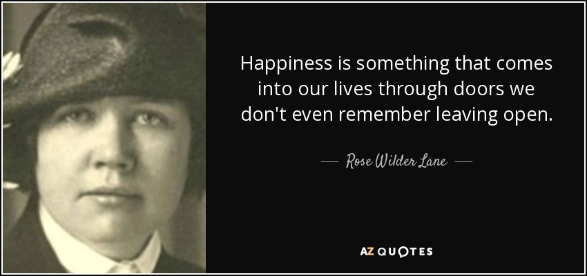 Happiness is something that comes into our lives through doors we don't even remember leaving open. - Rose Wilder Lane