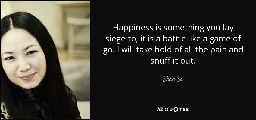 Happiness is something you lay siege to, it is a battle like a game of go. I will take hold of all the pain and snuff it out. - Shan Sa