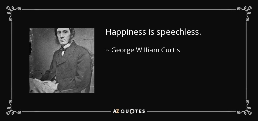 Happiness is speechless. - George William Curtis