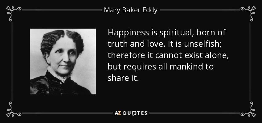 Happiness is spiritual, born of truth and love. It is unselfish; therefore it cannot exist alone, but requires all mankind to share it. - Mary Baker Eddy