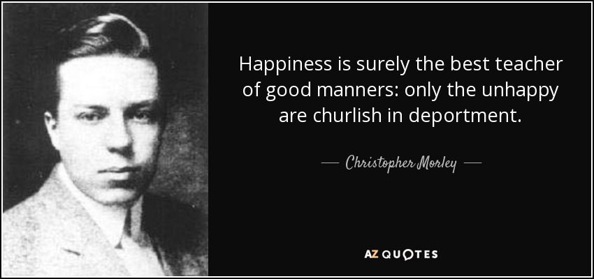 Happiness is surely the best teacher of good manners: only the unhappy are churlish in deportment. - Christopher Morley