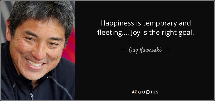 Happiness is temporary and fleeting. ... Joy is the right goal. - Guy Kawasaki