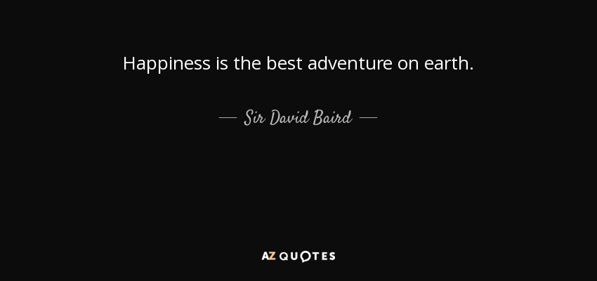 Happiness is the best adventure on earth. - Sir David Baird, 1st Baronet