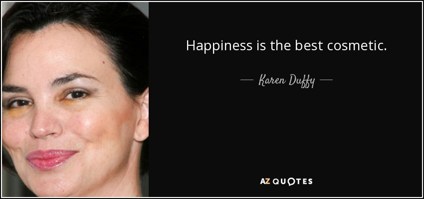 Happiness is the best cosmetic. - Karen Duffy