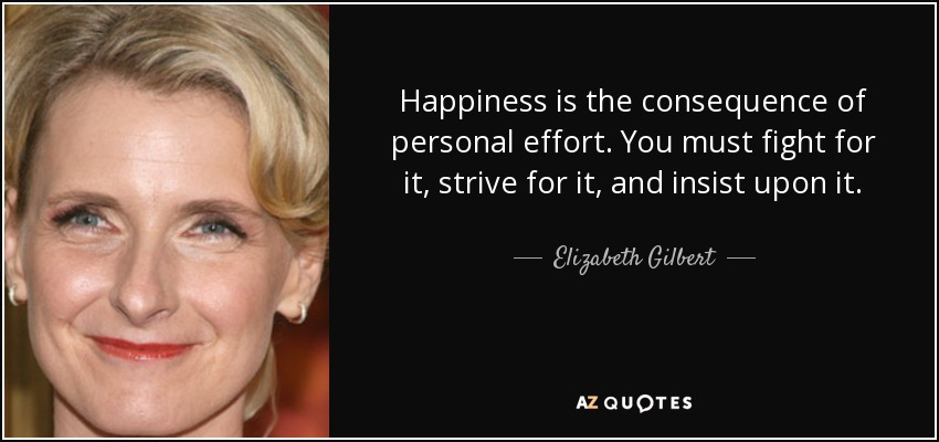 Happiness is the consequence of personal effort. You must fight for it, strive for it, and insist upon it. - Elizabeth Gilbert