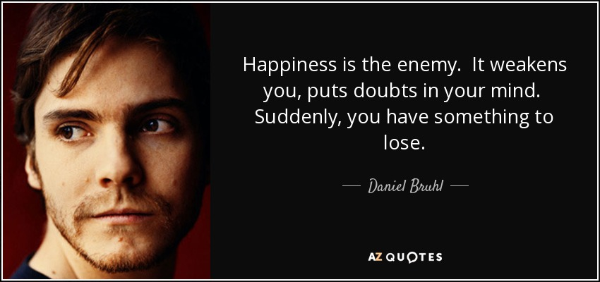 Happiness is the enemy. It weakens you, puts doubts in your mind. Suddenly, you have something to lose. - Daniel Bruhl