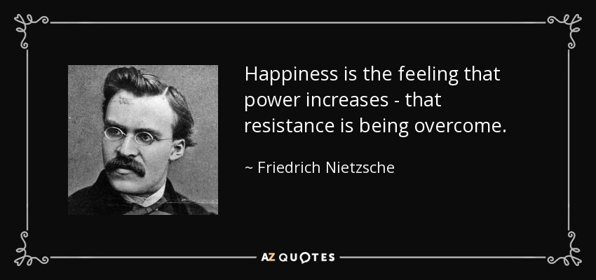 Happiness is the feeling that power increases - that resistance is being overcome. - Friedrich Nietzsche