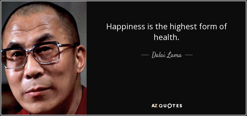 Happiness is the highest form of health. - Dalai Lama